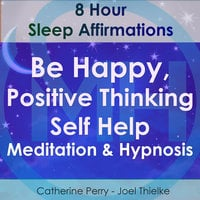 8 Hour Sleep Affirmations - Be Happy, Positive Thinking Self Help Meditation & Hypnosis - Joel Thielke