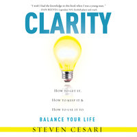 Clarity How to Get it, How to Keep it and How to use it to Balance your Life - Steven Cesari