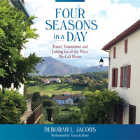 Four Seasons in a Day - Travel, Transitions and Letting Go of the Place We Call Home - Deborah L. Jacobs