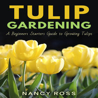 Tulip Gardening - A Beginners Starters Guide to Growing Tulips - Nancy Ross