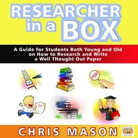 Researcher in a Box - A Guide for Students Both Young and Old on How to Research and Write a Well Thought Out Paper - Chris Mason