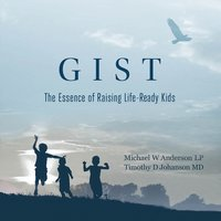 GIST - The Essence of Raising Life Ready Kids - Michael W. Anderson,Timothy D. Johanson
