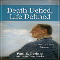 Death Defied, Life Defined: A Miracle Man's Memoir - Paul E. Perkins,Anita Agers Brooks
