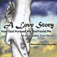 A Love Story, How God Pursued Me and Found Me - Samantha Ryan Chandler