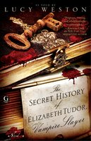 The Secret History of Elizabeth Tudor, Vampire Slayer - Lucy Weston