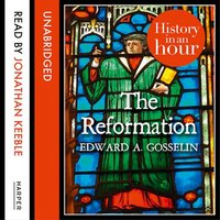 The Reformation - History in an Hour - Edward A. Gosselin
