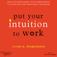 Put Your Intuition to Work - How to Supercharge Your Inner Wisdom to Think Fast and Make Great Decisions - Lynn A. Robinson
