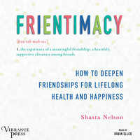 Frientimacy - How to Deepen Friendships for Lifelong Health and Happiness - Shasta Nelson