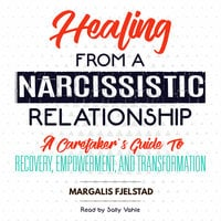 Healing from a Narcissistic Relationship - A Caretaker's Guide to Recovery, Empowerment, and Transformation - Margalis Fjelstad
