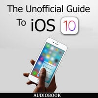 The Unofficial Guide To iOS 10 - Various Authors