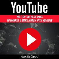 The Top 100 Best Ways To Market & Make Money With YouTube - Ace McCloud