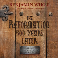 The Reformation 500 Years Later - Benjamin Wiker