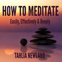 How to Meditate Easily, Effectively & Deeply - Tahlia Newland