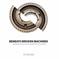 Beneath Broken Machines - Reviving Trust In The Heart Of The Gospel - PC Walker