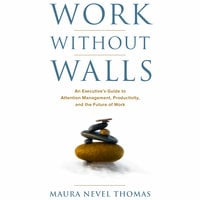Work Without Walls - An Executive's Guide to Attention Management, Productivity, and the Future of Work - Maura Nevel Thomas