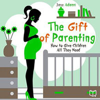 The Gift of Parenting. How to Give Children All They Need - Jane Adams