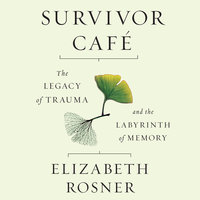 Survivor Café - The Legacy of Trauma and the Labyrinth of Memory - Elizabeth Rosner