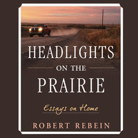 Headlights on the Prairie: Essays on Home - Robert Rebein