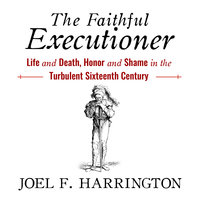 The Faithful Executioner: Life and Death, Honor and Shame in the Turbulent Sixteenth Century - Joel F. Harrington