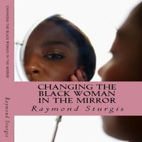 Changing the Black Woman in the Mirror: Words to Empower Today's Black Woman - Raymond Sturgis