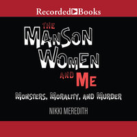 The Manson Women and Me-Monsters, Morality, and Murder - Nikki Meredith