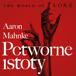 The world of Lore. Potworne istoty - Aaron Mahnke