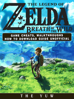 The Legend of Zelda Breath of the Wild Game Cheats, Walkthroughs How to Download Guide Unofficial - The Yuw