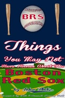 101 Things You May Not Have Known About the Boston Red Sox - John DT White