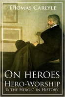 On Heroes, Hero-Worship and the Heroic in History - Thomas Carlyle