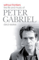 Without Frontiers: The Life & Music of Peter Gabriel - Daryl Easlea