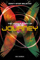 Don't Stop Believin': The Untold Story Of Journey - Neil Daniels