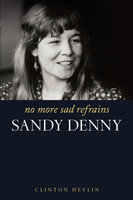 No More Sad Refrains: The Life and Times of Sandy Denny - Clinton Heylin
