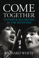 Come Together: Lennon and McCartney in the Seventies - Richard White