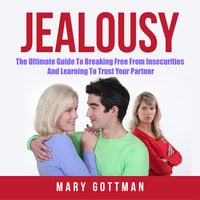 Jealousy: The Ultimate Guide To Breaking Free From Insecurities And Learning To Trust Your Partner - Mary Gottman
