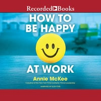 How to Be Happy at Work - The Power of Purpose, Hope, and Friendship - Annie McKee