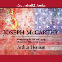 Joseph McCarthy - Re-Examining the Life and Legacy of America's Most Hated Senator - Arthur Herman