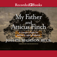 My Father and Atticus Finch - A Lawyer's Fight for Justice in 1930's Alabama - Joseph Madison Beck