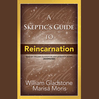 A Skeptic's Guide to Reincarnation - William Gladstone,Marisa Moris