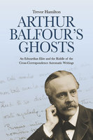 Arthur Balfour's Ghosts - An Edwardian Elite and the Riddle of the Cross-Correspondence Automatic Writings - Trevor Hamilton
