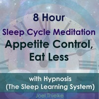 8 Hour Sleep Cycle Meditation - Appetite Control, Eat Less with Hypnosis (The Sleep Learning System) - Joel Thielke