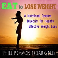 Eat to Lose Weight - A Nutritional Doctors Blueprint for Healthy Effective Weight Loss - Phillip Osmond Clark