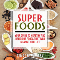 Superfoods: Your Guide to Healthy and Delicious Foods That Will Change Your Life - Timothy Moore