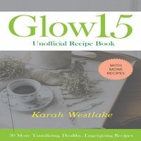 Glow 15 Unofficial Recipe Book: 30 More Tantalizing, Healthy, Energizing Recipes - Karah Westlake
